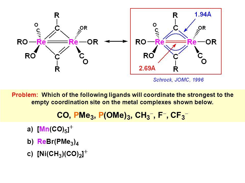 CO, PMe3, P(OMe)3, CH3-, F-, CF3- a) [Mn(CO)5]+ b) ReBr(PMe3)4